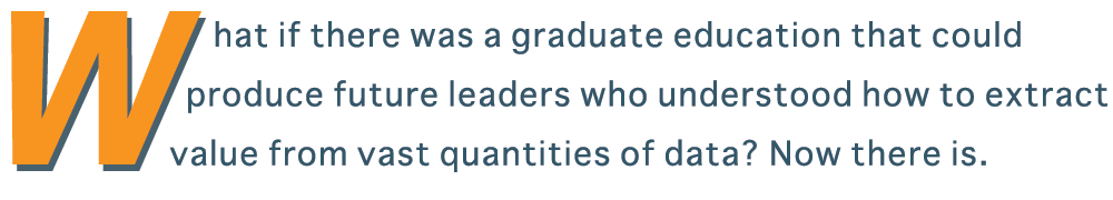What if there was a graduate education that could produce future leaders who understood how to extract value from vast quantities of data? Now there is...
