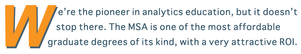 We're the leader in analytics education, but it doesn't stop there. The MSA is one of the most affordable graduate degrees of its kind, with a very attractive ROI.